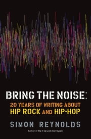 Bring the Noise - 20 Years of Writing About Hip Rock and Hip Hop ebook by Simon Reynolds