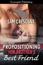 Propositioning Her Brother's Best Friend ebook by Sam Crescent