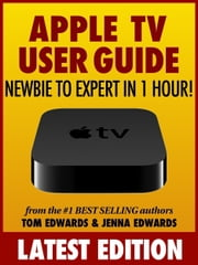 Apple TV User Guide: Newbie to Expert in 1 Hour! ebook by Tom Edwards,Jenna Edwards