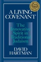 A Living Covenant - The Innovative Spirit in Traditional Judaism ebook by David Hartman