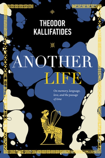 Another Life - On Memory, Language, Love, and the Passage of Time ebook by Theodor Kallifatides
