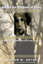 Amidst the Shadows of Trees: A Holocaust Child's Survival in the Partisans ebook by Miriam M. Brysk
