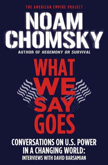 What We Say Goes - Conversations on U.S. Power in a Changing World ebook by Noam Chomsky,David Barsamian