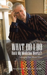 What Do I Do Until My Medicine Works?: - Managing Your Mental Illness ebook by Perry Klein, MC, LMHC, NCC, CCMHC