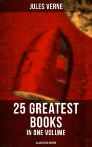 JULES VERNE: 25 Greatest Books in One Volume (Illustrated Edition) - Science Fiction and Action & Adventure Classics: 20000 Leagues Under the Sea, Around the World in Eighty Days, The Mysterious Island, Journey to the Center of the Earth, From Earth to Moon... ebook by Jules Verne, Lewis Page Mercier, W. G. Hanna,...