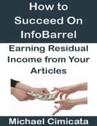 How to Succeed On InfoBarrel: Earning Residual Income from Your Articles ebook by Michael Cimicata