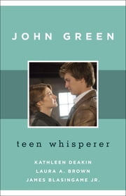 John Green - Teen Whisperer ebook by Kathleen Deakin,Laura A. Brown,James Blasingame Jr.