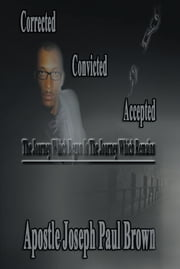Corrected Convicted Accepted - The Journey Which Began Is The Journey Which Remains ebook by Apostle Joseph Paul Brown