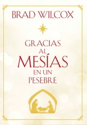 Gracias al Mesías en un pesebre (Because of the Messiah in the Manger - Spanish) ebooks by Brad Wilcox