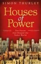 Houses of Power - The Places that Shaped the Tudor World ebook by Simon Thurley