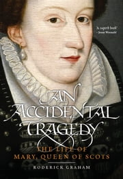 An Accidental Tragedy - The Life of Mary, Queen of Scots ebook by Roderick Graham