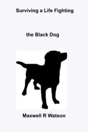 Surviving a Life fighting The Black Dog ebook by Maxwell R Watson