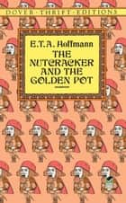 The Nutcracker and the Golden Pot ebook by E. T. A. Hoffmann