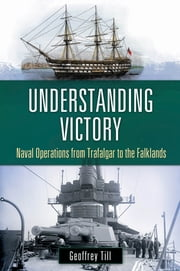 Understanding Victory - Naval Operations from Trafalgar to the Falklands ebook by Geoffrey Till