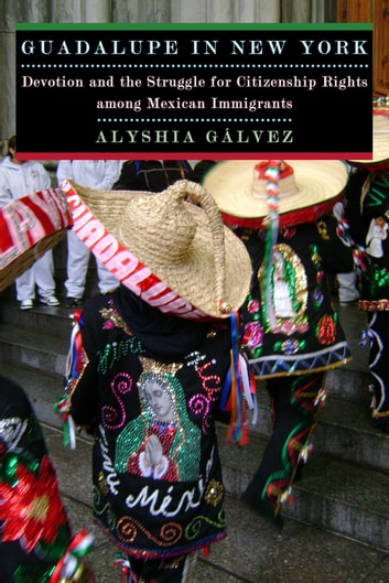 Guadalupe in New York - Devotion and the Struggle for Citizenship Rights among Mexican Immigrants eBook by Alyshia Galvez
