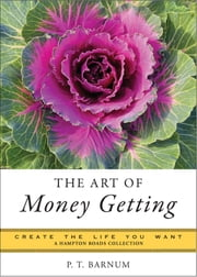 The Art of Money Getting - Create the Life You Want, A Hampton Roads Collection ebook by Barnum, P.T.,Parker, Mina