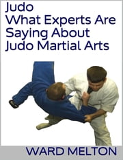 Judo: What Experts Are Saying About Judo Martial Arts ebook by Ward Melton