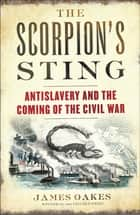 The Scorpion's Sting: Antislavery and the Coming of the Civil War ebook by James Oakes