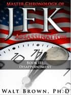 Master Chronology of JFK Assassination Book III: Disappointment ebook by Walt Brown Ph.D