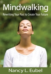 Mindwalking - Rewriting Your Past to Create Your Future ebook by Nancy Eubel