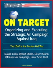 On Target: Organizing and Executing the Strategic Air Campaign Against Iraq, The USAF in the Persian Gulf War - Kuwait Crisis, Desert Shield, Desert Storm, Offensive Air Campaign, Great Scud Hunt ebook by Progressive Management