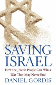 Saving Israel: How the Jewish People Can Win a War That May Never End ebook by Gordis, Daniel