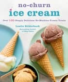 No-Churn Ice Cream - Over 100 Simply Delicious No-Machine Frozen Treats ebook by