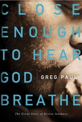 Close Enough to Hear God Breathe - The Great Story of Divine Intimacy ebook by Greg Paul