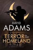 Terror in Our Homeland - An Avenging Enemy. A Reluctant Hero. An Impossible Mission. ebook by David Adams