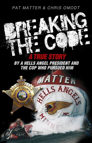 Breaking the Code - A True Story by a Hells Angel President and the Cop Who Pursued Him ebook by Pat Matter,Chris Omodt