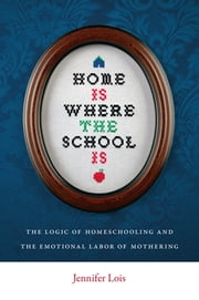 Home Is Where the School Is - The Logic of Homeschooling and the Emotional Labor of Mothering ebook by Jennifer Lois