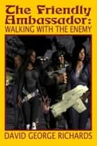 The Friendly Ambassador: Walking with the Enemy ebook by David George Richards