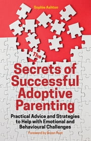 The Secrets of Successful Adoptive Parenting - Practical Advice and Strategies to Help with Emotional and Behavioural Challenges ebook by Sophie Ashton,Bryan Post