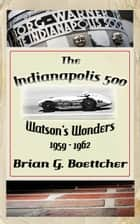 The Indianapolis 500 - Volume Three: Watson's Wonders (1959 – 1962) ebook by Brian G. Boettcher