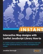 Instant Interactive Map Designs with Leaflet JavaScript Library How-to ebook by Jonathan Derrough