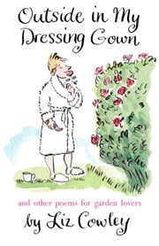 Outside in my Dressing Gown - And Other Poems for Garden Lovers ebook by Liz Cowley