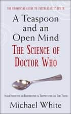 A Teaspoon and an Open Mind - What would an alien look like? Is time travel possible? and other intergalactic conumdrums from the world of Doctor Who ebook by Michael White