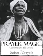 Prayer Magic: Conversations With Reality ebook by Robert Crayola
