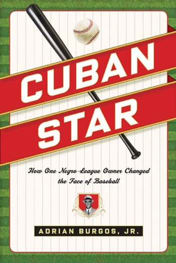 Cuban Star - How One Negro-League Owner Changed the Face of Baseball ebook by Adrian Burgos Jr.