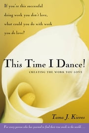 This Time I Dance! - Creating the Work You Love ebook by Tama Kieves