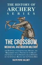 The Crossbow - Mediaeval and Modern Military and Sporting it's Construction, History, and Management - With a Treatise on the Balista and Catapult of the Ancients and an Appendix on the Catapult, Balista and the Turkish Bow ebook by Ralph Payne-Gallwey