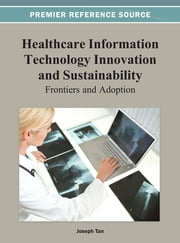 Healthcare Information Technology Innovation and Sustainability - Frontiers and Adoption ebook by Joseph Tan