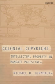 Colonial Copyright - Intellectual Property in Mandate Palestine ebook by Michael D. Birnhack