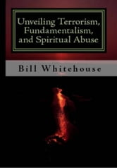 Unveiling Terrorism, Fundamentalism, and Spiritual Abuse ebook by Bill Whitehouse