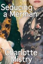 Seducing a Merman ebook by Charlotte Mistry