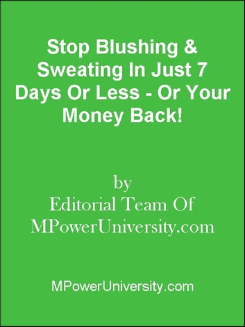 Stop Blushing & Sweating In Just 7 Days Or Less - Or Your Money Back! ebook by Editorial Team Of MPowerUniversity.com