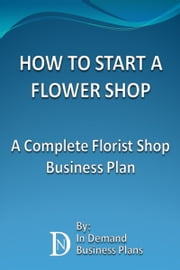 How To Start A Flower Shop: A Complete Florist Business Plan ebook by In Demand Business Plans