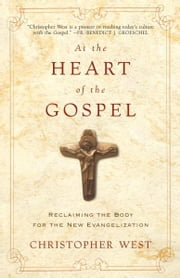At the Heart of the Gospel - Reclaiming the Body for the New Evangelization ebook by Christopher West