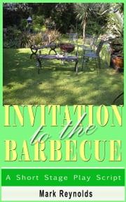 Invitation To The Barbecue - A Short Stage Play Script ebook by Mark Reynolds