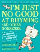 I'm Just No Good at Rhyming - And Other Nonsense for Mischievous Kids and Immature Grown-Ups ebook by